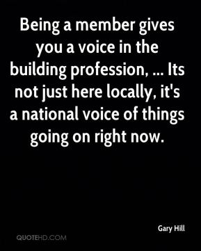 Gary Hill - Being a member gives you a voice in the building profession, ... Its not just here locally, it's a national voice of things going on right now.
