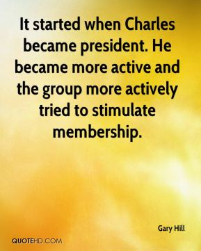 Gary Hill - It started when Charles became president. He became more active and the group more actively tried to stimulate membership.