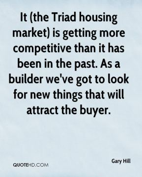 It (the Triad housing market) is getting more competitive than it has been in the past. As a builder we've got to look for new things that will attract the buyer.