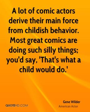 A lot of comic actors derive their main force from childish behavior. Most great comics are doing such silly things; you'd say, 'That's what a child would do.'
