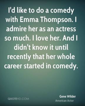 I'd like to do a comedy with Emma Thompson. I admire her as an actress so much. I love her. And I didn't know it until recently that her whole career started in comedy.