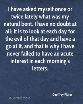 I have asked myself once or twice lately what was my natural bent. I have no doubt at all: It is to look at each day for the evil of that day and have a go at it, and that is why I have never failed to have an acute interest in each morning's letters.