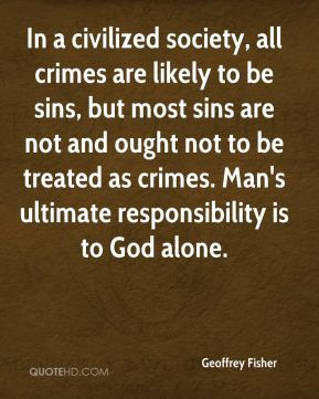 In a civilized society, all crimes are likely to be sins, but most sins are not and ought not to be treated as crimes. Man's ultimate responsibility is to God alone.