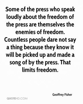 Some of the press who speak loudly about the freedom of the press are themselves the enemies of freedom. Countless people dare not say a thing because they know it will be picked up and made a song of by the press. That limits freedom.