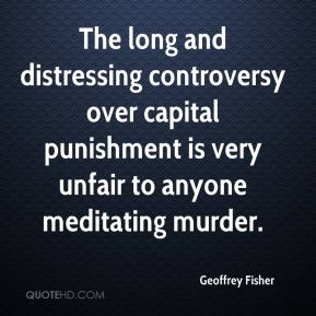 Geoffrey Fisher - The long and distressing controversy over capital punishment is very unfair to anyone meditating murder.