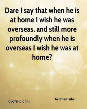 Dare I say that when he is at home I wish he was overseas, and still more profoundly when he is overseas I wish he was at home?