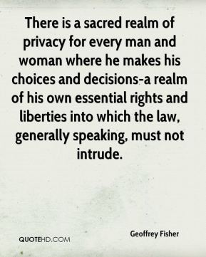 Geoffrey Fisher - There is a sacred realm of privacy for every man and woman where he makes his choices and decisions-a realm of his own essential rights and liberties into which the law, generally speaking, must not intrude.