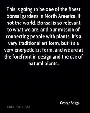 George Briggs - This is going to be one of the finest bonsai gardens in North America, if not the world. Bonsai is so relevant to what we are, and our mission of connecting people with plants. It's a very traditional art form, but it's a very energetic art form, and we are at the forefront in design and the use of natural plants.