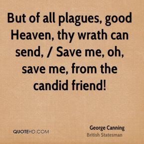 George Canning - But of all plagues, good Heaven, thy wrath can send, / Save me, oh, save me, from the candid friend!
