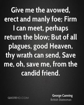 George Canning - Give me the avowed, erect and manly foe; Firm I can meet, perhaps return the blow; But of all plagues, good Heaven, thy wrath can send, Save me, oh, save me, from the candid friend.