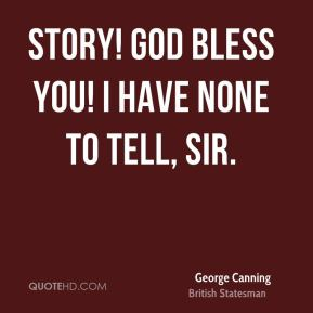 George Canning - Story! God bless you! I have none to tell, Sir.