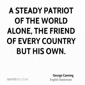 A steady patriot of the world alone, The friend of every country but his own.