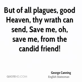 George Canning - But of all plagues, good Heaven, thy wrath can send, Save me, oh, save me, from the candid friend!