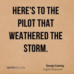 George Canning - Here's to the pilot that weathered the storm.