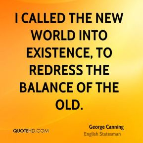 George Canning - I called the New World into existence, to redress the balance of the Old.