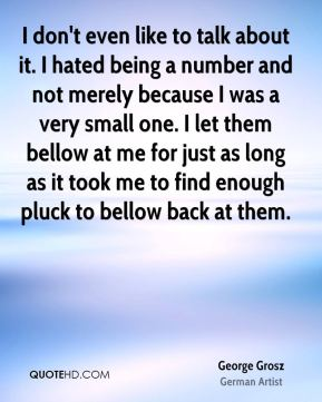 I don't even like to talk about it. I hated being a number and not merely because I was a very small one. I let them bellow at me for just as long as it took me to find enough pluck to bellow back at them.