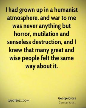 I had grown up in a humanist atmosphere, and war to me was never anything but horror, mutilation and senseless destruction, and I knew that many great and wise people felt the same way about it.