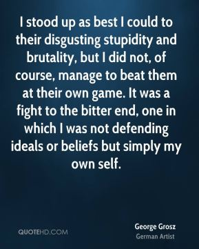 I stood up as best I could to their disgusting stupidity and brutality, but I did not, of course, manage to beat them at their own game. It was a fight to the bitter end, one in which I was not defending ideals or beliefs but simply my own self.