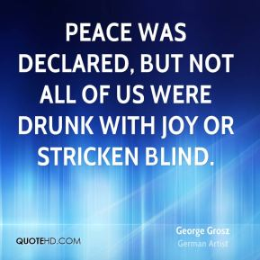 George Grosz - Peace was declared, but not all of us were drunk with joy or stricken blind.