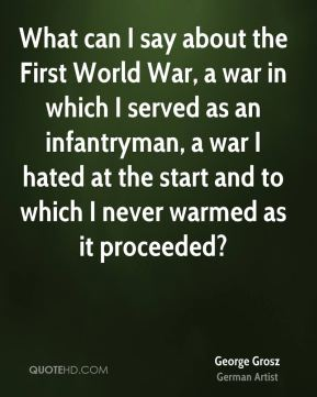 What can I say about the First World War, a war in which I served as an infantryman, a war I hated at the start and to which I never warmed as it proceeded?