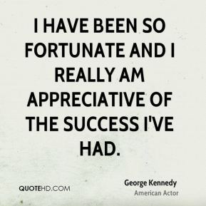 I have been so fortunate and I really am appreciative of the success I've had.