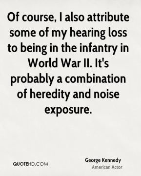 George Kennedy - Of course, I also attribute some of my hearing loss to being in the infantry in World War II. It's probably a combination of heredity and noise exposure.