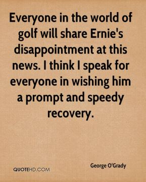 Everyone in the world of golf will share Ernie's disappointment at this news. I think I speak for everyone in wishing him a prompt and speedy recovery.