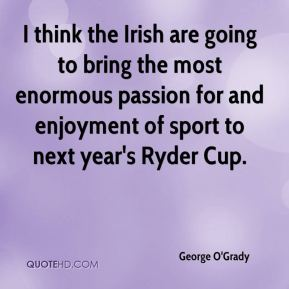 George O'Grady - I think the Irish are going to bring the most enormous passion for and enjoyment of sport to next year's Ryder Cup.