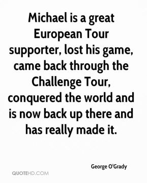 Michael is a great European Tour supporter, lost his game, came back through the Challenge Tour, conquered the world and is now back up there and has really made it.