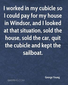 I worked in my cubicle so I could pay for my house in Windsor, and I looked at that situation, sold the house, sold the car, quit the cubicle and kept the sailboat.