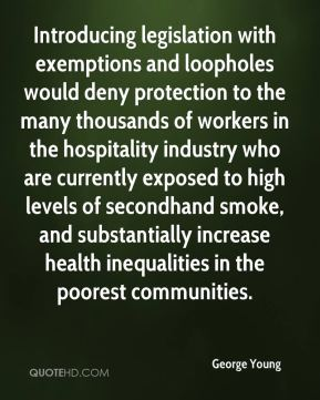 George Young - Introducing legislation with exemptions and loopholes would deny protection to the many thousands of workers in the hospitality industry who are currently exposed to high levels of secondhand smoke, and substantially increase health inequalities in the poorest communities.