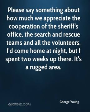 George Young - Please say something about how much we appreciate the cooperation of the sheriff's office, the search and rescue teams and all the volunteers. I'd come home at night, but I spent two weeks up there. It's a rugged area.