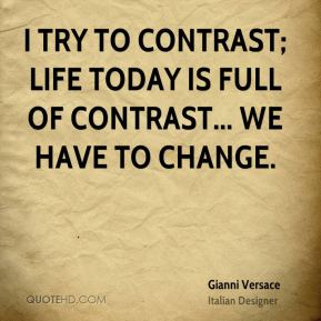 I try to contrast; life today is full of contrast... We have to change.