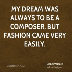 My dream was always to be a composer, but fashion came very easily.