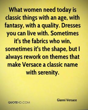 Gianni Versace - What women need today is classic things with an age, with fantasy, with a quality. Dresses you can live with. Sometimes it's the fabrics who win, sometimes it's the shape, but I always rework on themes that make Versace a classic name with serenity.