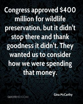 Gina McCarthy - Congress approved $400 million for wildlife preservation, but it didn't stop there and thank goodness it didn't. They wanted us to consider how we were spending that money.