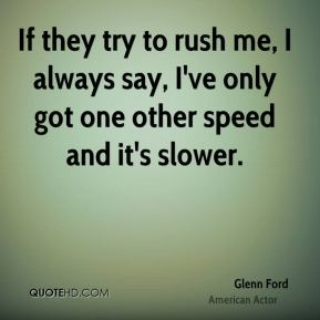 Glenn Ford - If they try to rush me, I always say, I've only got one other speed and it's slower.