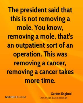 Gordon England - The president said that this is not removing a mole. You know, removing a mole, that's an outpatient sort of an operation. This was removing a cancer, removing a cancer takes more time.