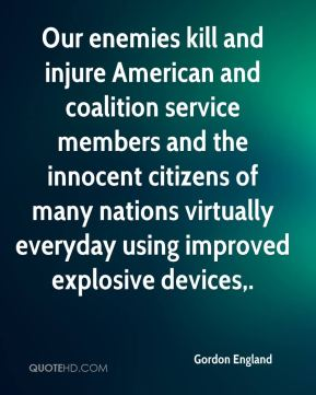 Our enemies kill and injure American and coalition service members and the innocent citizens of many nations virtually everyday using improved explosive devices.