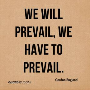 We will prevail, we have to prevail.