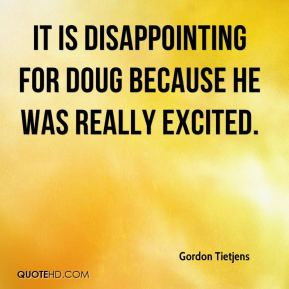 It is disappointing for Doug because he was really excited.