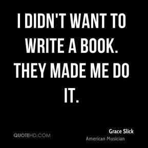 I didn't want to write a book. They made me do it.