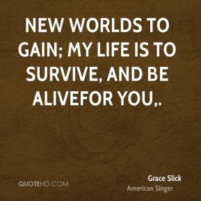 New worlds to gain; my life is to survive, and be alive…for you.