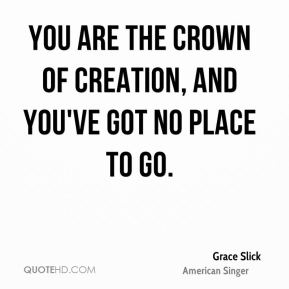 Grace Slick - You are the crown of creation, and you've got no place to go.