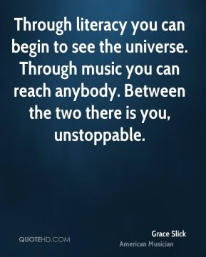 Through literacy you can begin to see the universe. Through music you can reach anybody. Between the two there is you, unstoppable.