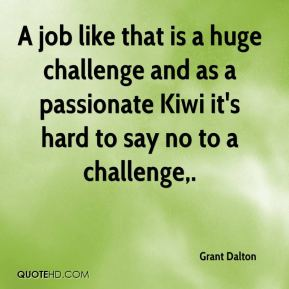Grant Dalton - A job like that is a huge challenge and as a passionate Kiwi it's hard to say no to a challenge.