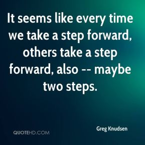 Greg Knudsen - It seems like every time we take a step forward, others take a step forward, also -- maybe two steps.