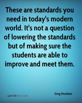 These are standards you need in today's modern world. It's not a question of lowering the standards but of making sure the students are able to improve and meet them.