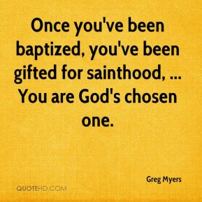 Greg Myers - Once you've been baptized, you've been gifted for sainthood, ... You are God's chosen one.