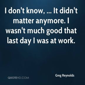 Greg Reynolds - I don't know, ... It didn't matter anymore. I wasn't much good that last day I was at work.
